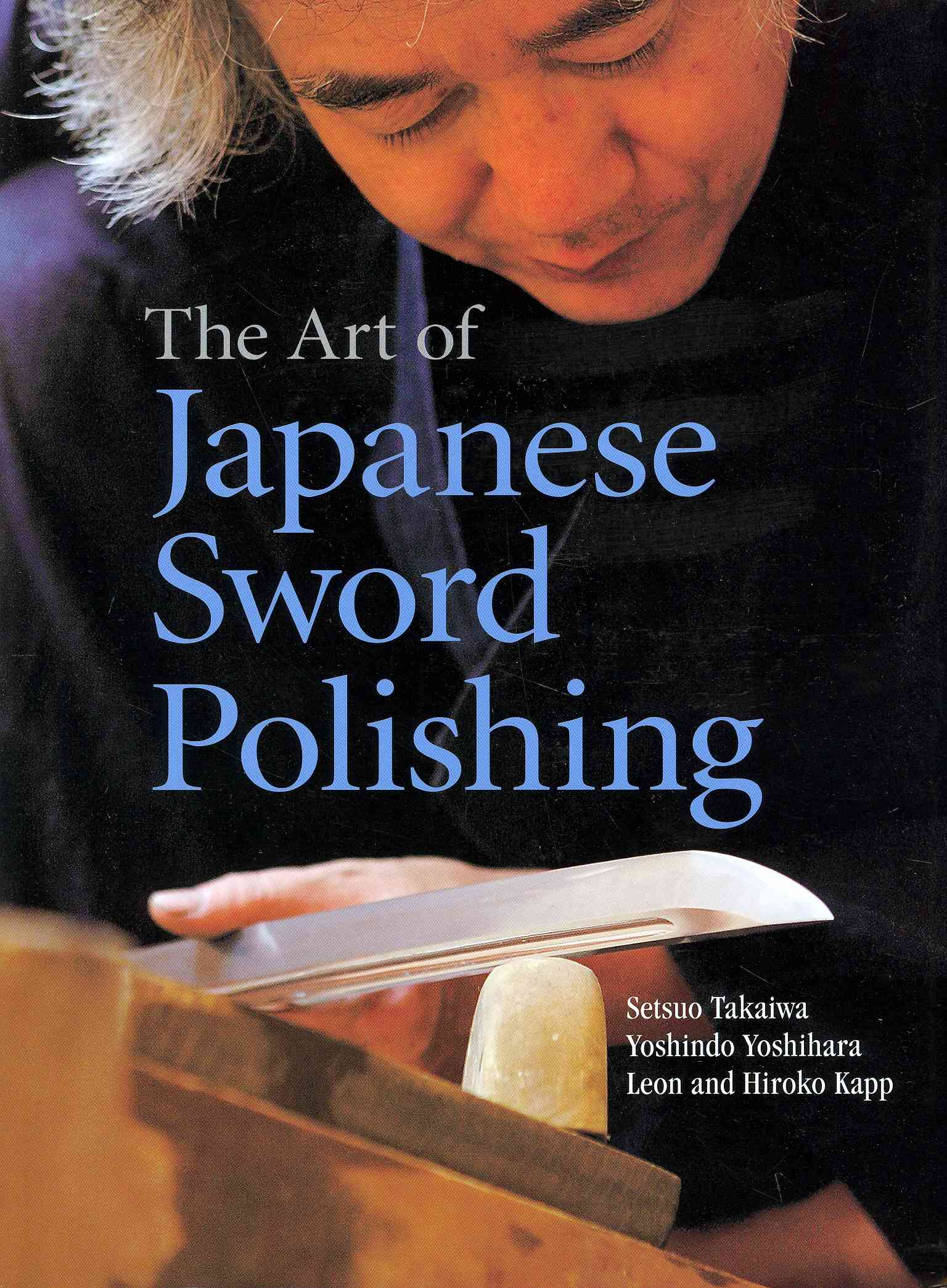 The Art of Japanese Sword Polishing By Takaiwa, Setsuo/ Yoshihara, Yoshindo/ Kapp, Leon/ Kapp, Hiroko