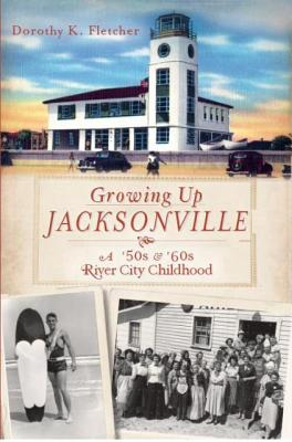 Growing Up Jacksonville By Fletcher, Dorothy